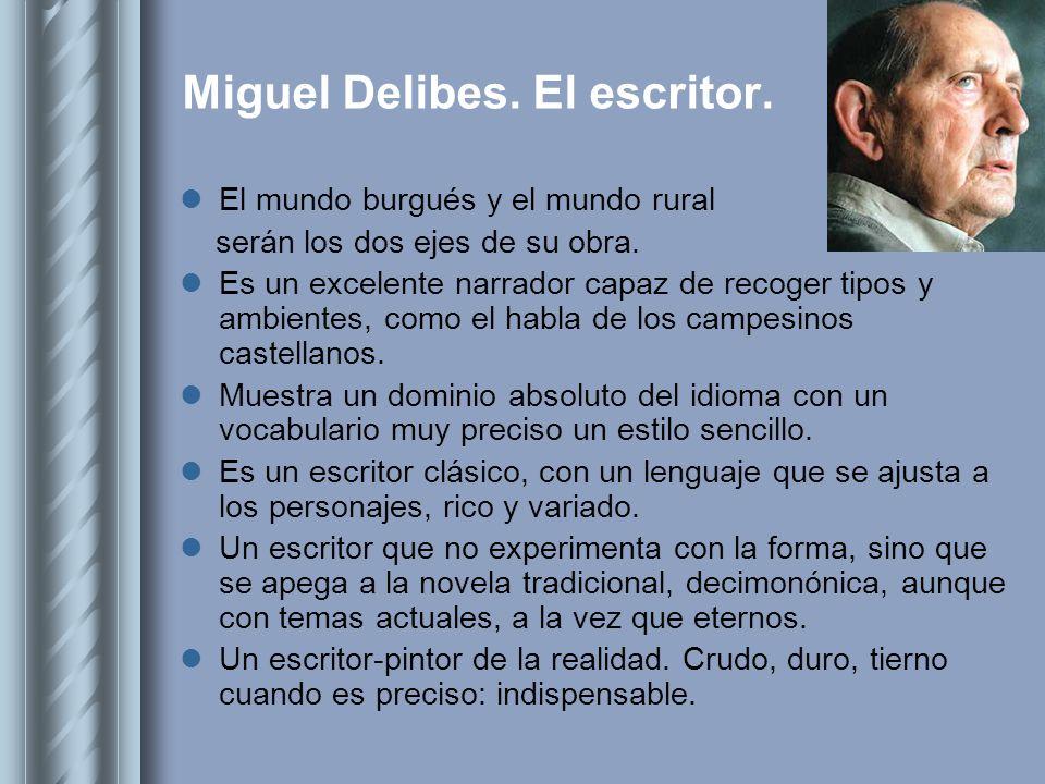 Miguel Delibes. El escritor. El mundo burgués y el mundo rural serán los dos ejes de su obra. Es un excelente narrador capaz de recoger tipos y ambien