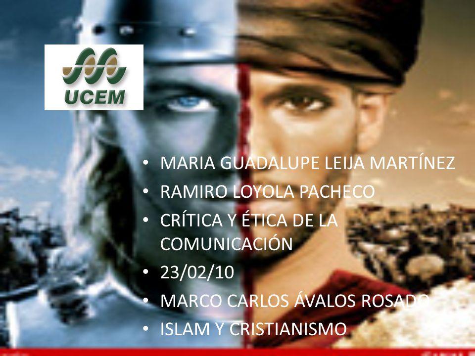 MARIA GUADALUPE LEIJA MARTÍNEZ RAMIRO LOYOLA PACHECO CRÍTICA Y ÉTICA DE LA COMUNICACIÓN 23/02/10 MARCO CARLOS ÁVALOS ROSADO ISLAM Y CRISTIANISMO