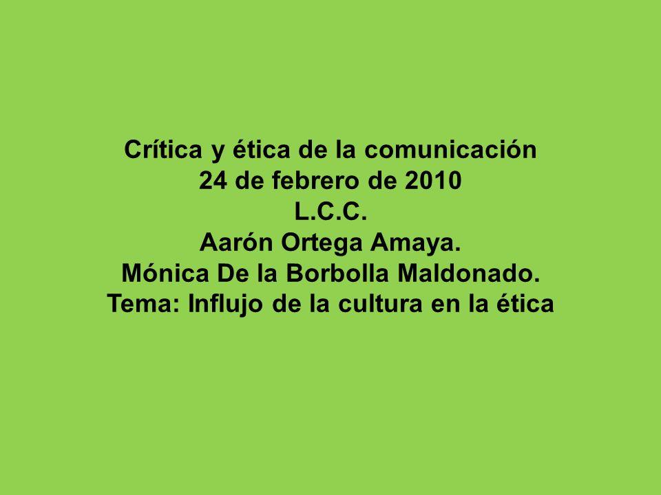 Crítica y ética de la comunicación 24 de febrero de 2010 L.C.C. Aarón Ortega Amaya. Mónica De la Borbolla Maldonado. Tema: Influjo de la cultura en la