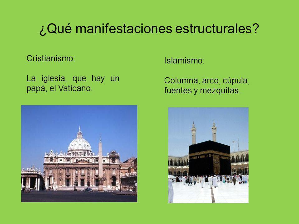 ¿Qué manifestaciones estructurales? Cristianismo: La iglesia, que hay un papá, el Vaticano. Islamismo: Columna, arco, cúpula, fuentes y mezquitas.