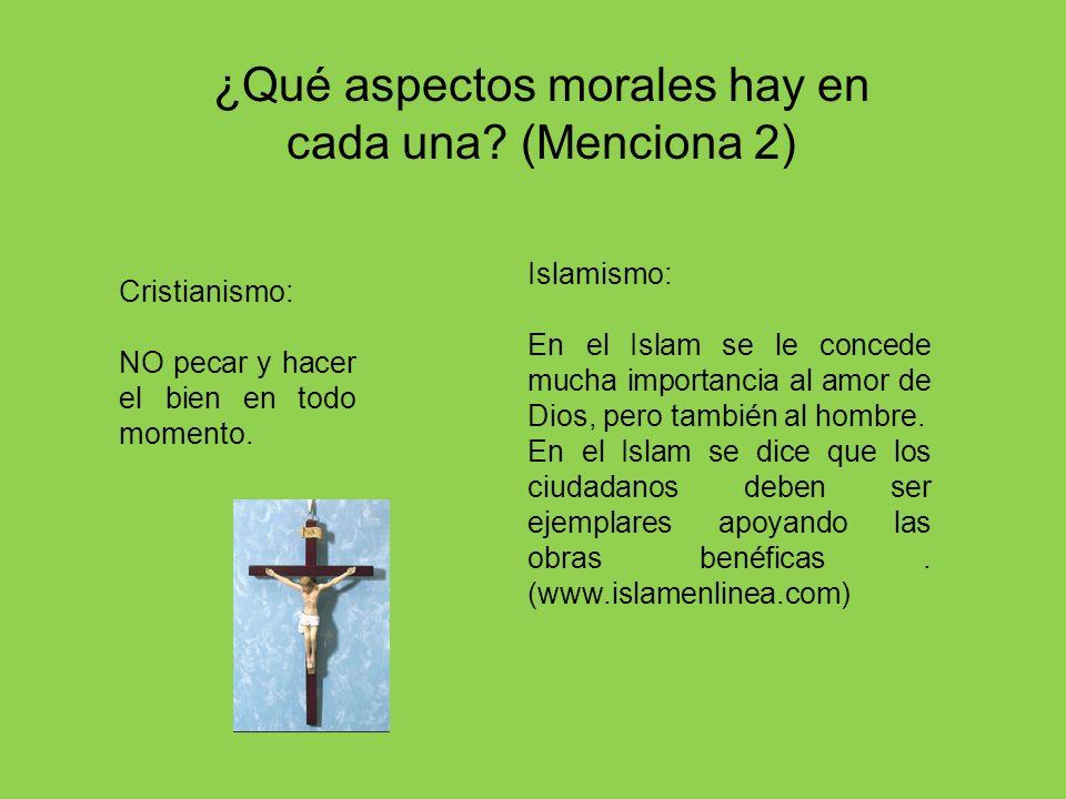 ¿Qué aspectos morales hay en cada una? (Menciona 2) Cristianismo: NO pecar y hacer el bien en todo momento. Islamismo: En el Islam se le concede mucha