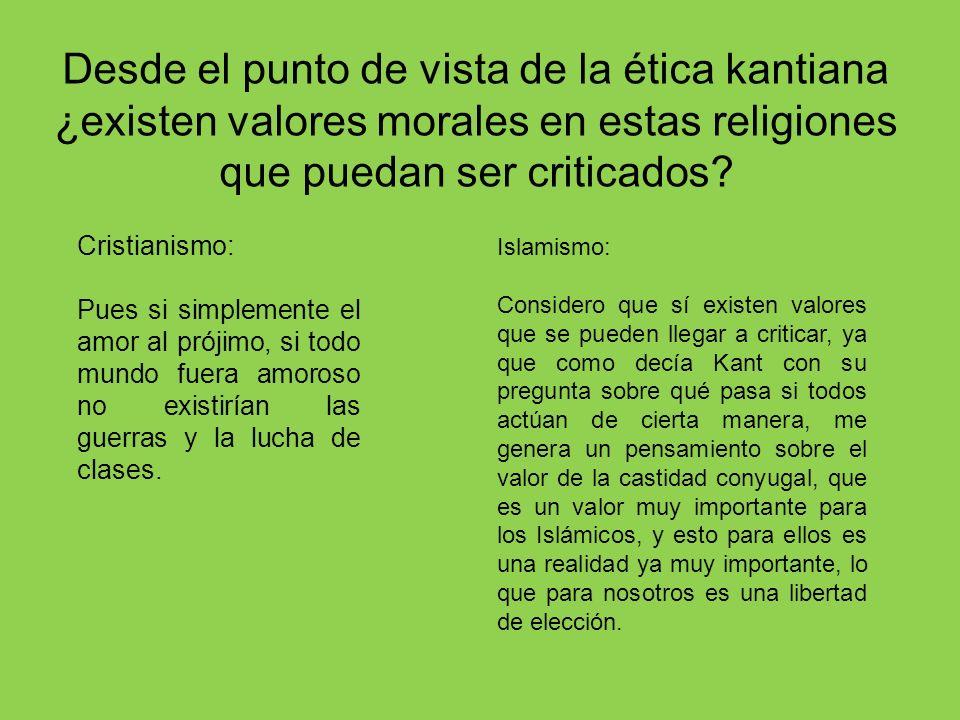 Desde el punto de vista de la ética kantiana ¿existen valores morales en estas religiones que puedan ser criticados? Cristianismo: Pues si simplemente