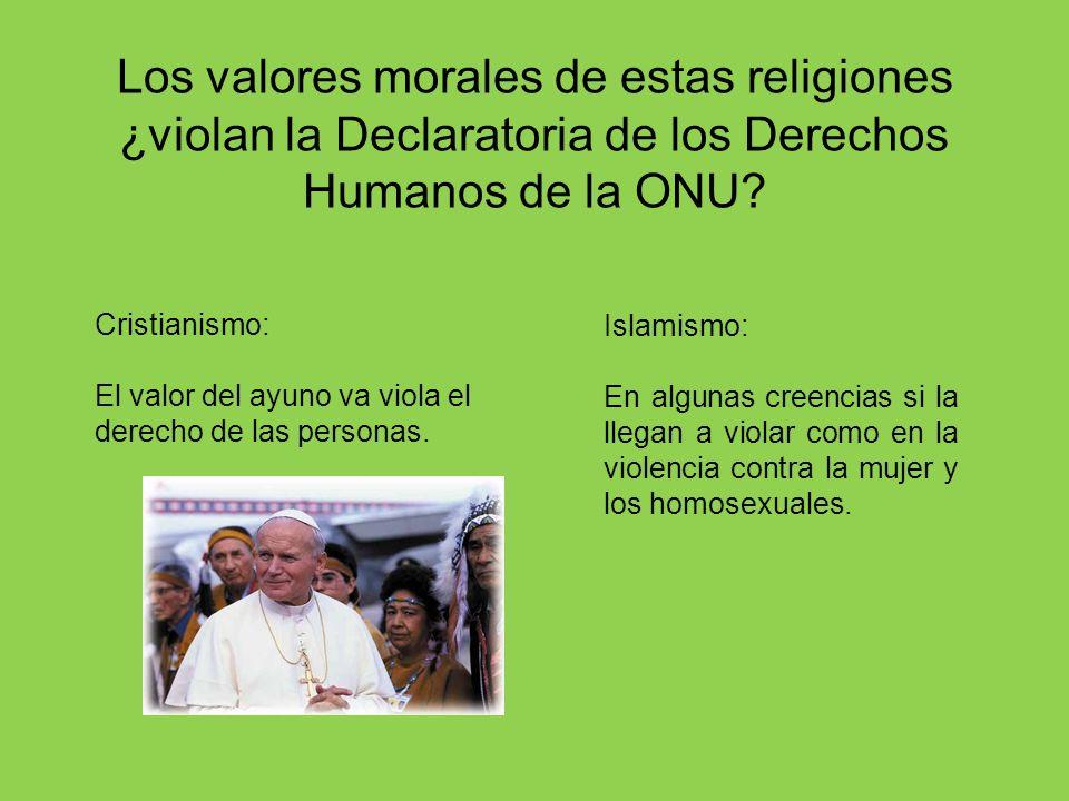 Los valores morales de estas religiones ¿violan la Declaratoria de los Derechos Humanos de la ONU? Islamismo: En algunas creencias si la llegan a viol