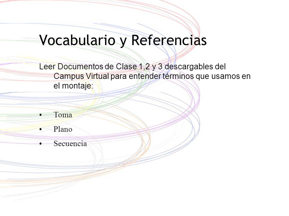 Vocabulario y Referencias Leer Documentos de Clase 1,2 y 3 descargables del Campus Virtual para entender términos que usamos en el montaje: Toma Plano