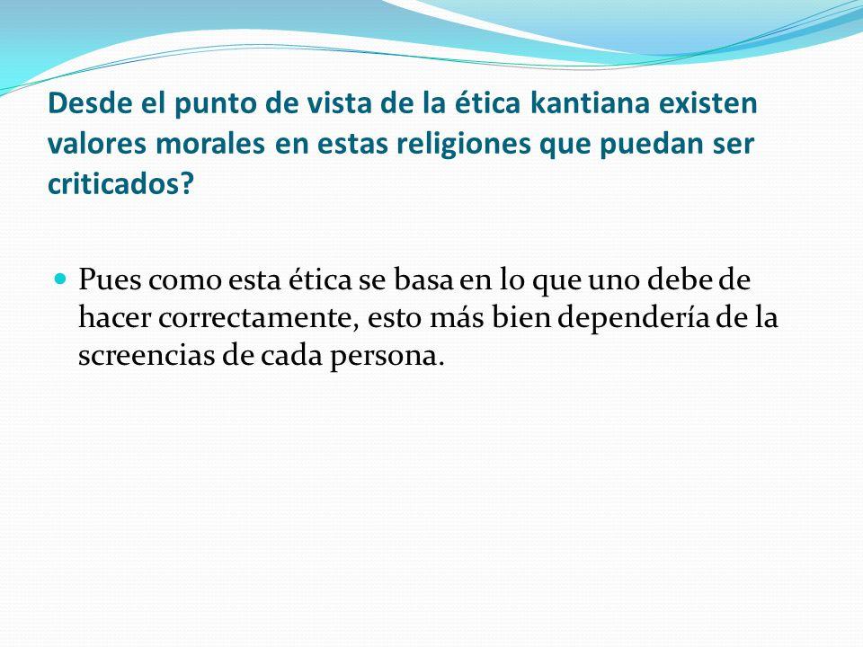 Desde el punto de vista de la ética kantiana existen valores morales en estas religiones que puedan ser criticados? Pues como esta ética se basa en lo