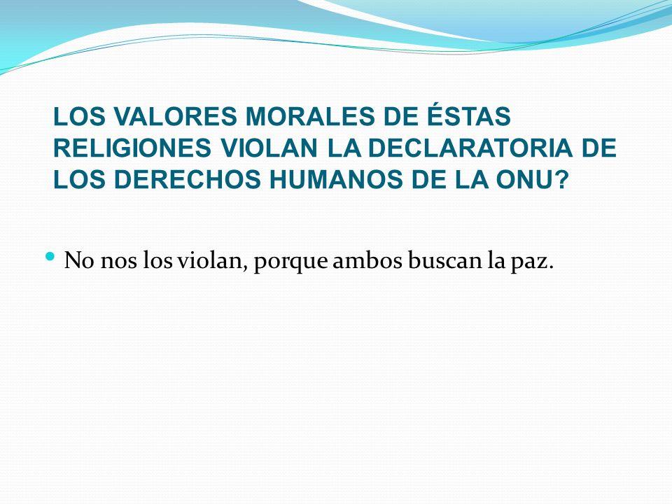 LOS VALORES MORALES DE ÉSTAS RELIGIONES VIOLAN LA DECLARATORIA DE LOS DERECHOS HUMANOS DE LA ONU? No nos los violan, porque ambos buscan la paz.