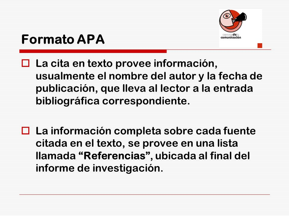 Formato APA La cita en texto provee información, usualmente el nombre del autor y la fecha de publicación, que lleva al lector a la entrada bibliográf