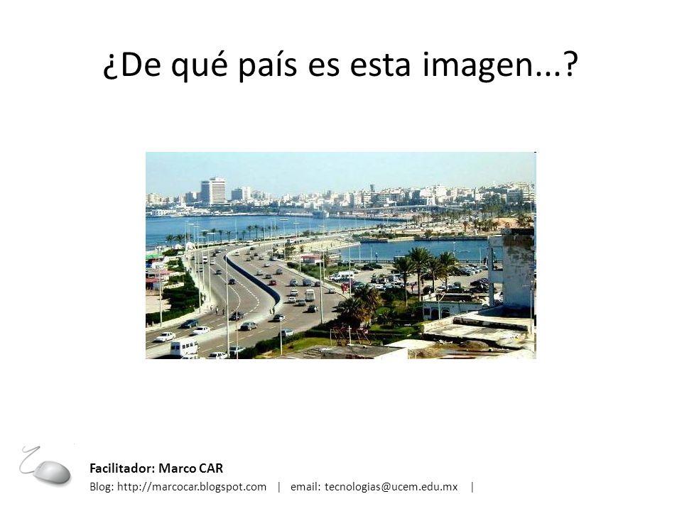 ¿De qué país es esta imagen...? Facilitador: Marco CAR Blog: http://marcocar.blogspot.com | email: tecnologias@ucem.edu.mx |