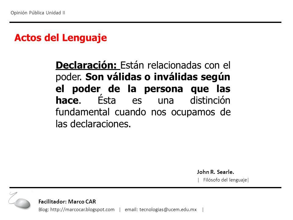 Opinión Pública Unidad II Actos del Lenguaje Declaración: Están relacionadas con el poder. Son válidas o inválidas según el poder de la persona que la