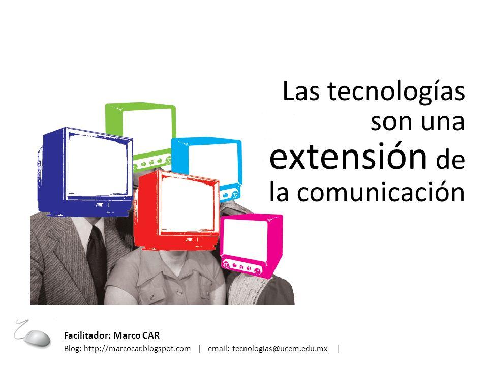 Las tecnologías son una extensión de la comunicación Facilitador: Marco CAR Blog: http://marcocar.blogspot.com | email: tecnologias@ucem.edu.mx |