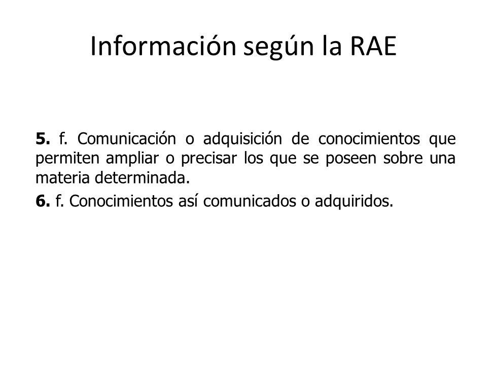 Información según la RAE 5. f. Comunicación o adquisición de conocimientos que permiten ampliar o precisar los que se poseen sobre una materia determi