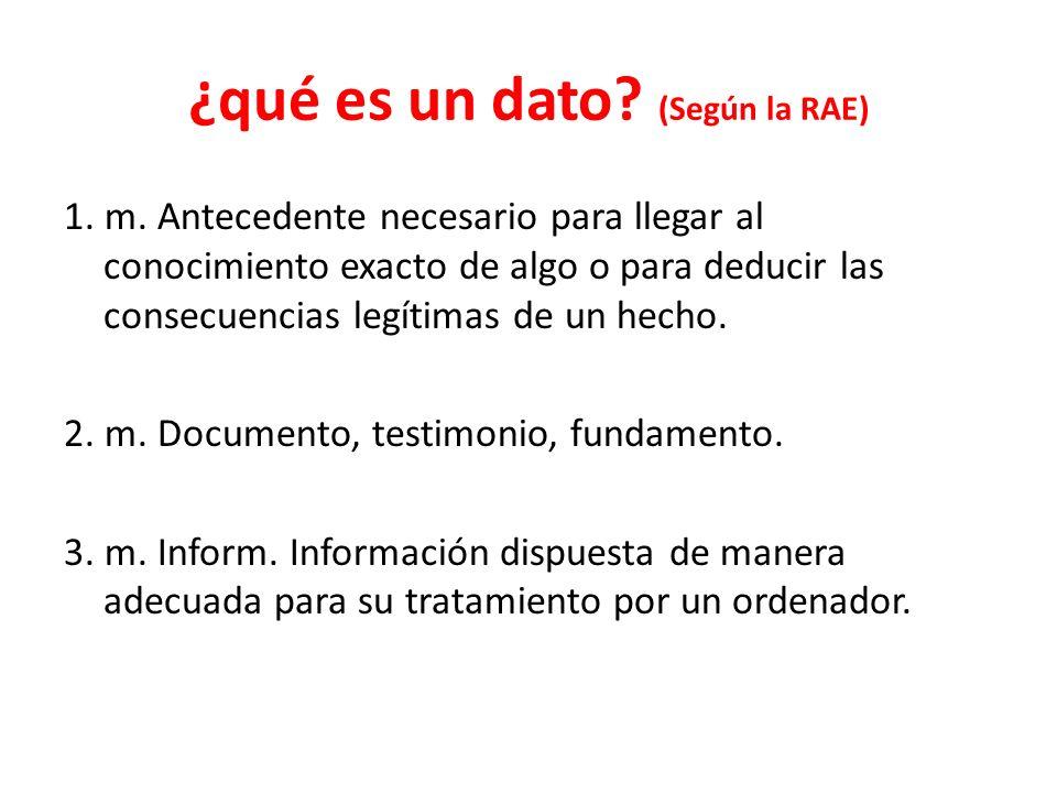 ¿qué es un dato? (Según la RAE) 1. m. Antecedente necesario para llegar al conocimiento exacto de algo o para deducir las consecuencias legítimas de u
