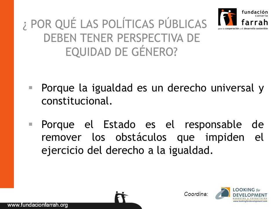www.fundacionfarrah.org ¿ POR QUÉ LAS POLÍTICAS PÚBLICAS DEBEN TENER PERSPECTIVA DE EQUIDAD DE GÉNERO? §Porque la igualdad es un derecho universal y c