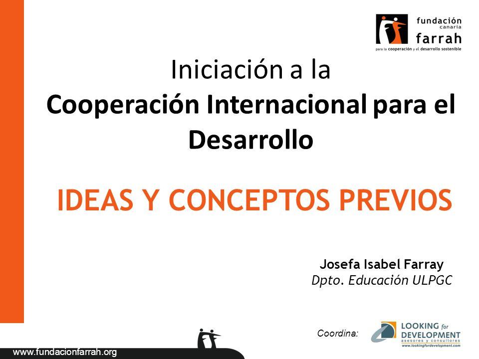 www.fundacionfarrah.org Iniciación a la Cooperación Internacional para el Desarrollo Coordina: Josefa Isabel Farray Dpto. Educación ULPGC IDEAS Y CONC