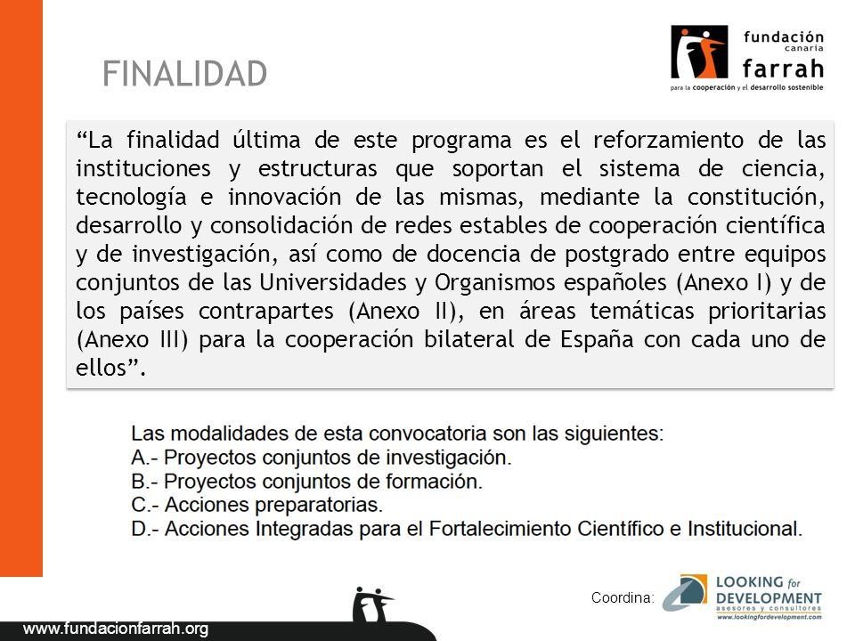 www.fundacionfarrah.org FINALIDAD Coordina: La finalidad última de este programa es el reforzamiento de las instituciones y estructuras que soportan el sistema de ciencia, tecnología e innovación de las mismas, mediante la constitución, desarrollo y consolidación de redes estables de cooperación científica y de investigación, así como de docencia de postgrado entre equipos conjuntos de las Universidades y Organismos españoles (Anexo I) y de los países contrapartes (Anexo II), en áreas temáticas prioritarias (Anexo III) para la cooperación bilateral de España con cada uno de ellos.