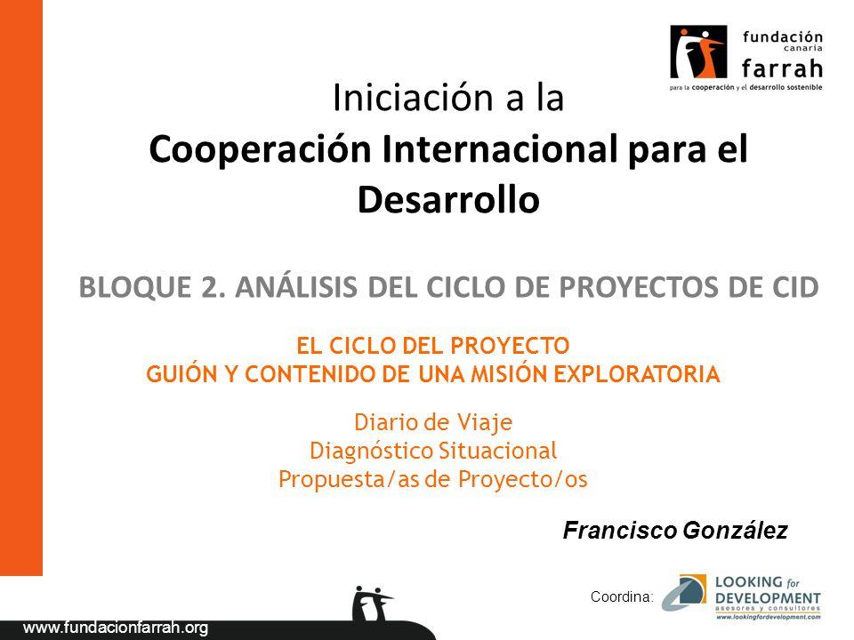 www.fundacionfarrah.org Coordina: Iniciación a la Cooperación Internacional para el Desarrollo EL CICLO DEL PROYECTO GUIÓN Y CONTENIDO DE UNA MISIÓN EXPLORATORIA Diario de Viaje Diagnóstico Situacional Propuesta/as de Proyecto/os BLOQUE 2.