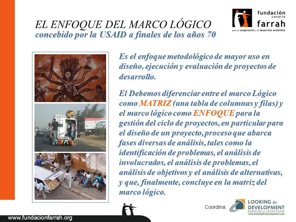 www.fundacionfarrah.org Coordina: EL ENFOQUE DEL MARCO LÓGICO Es el enfoque metodológico de mayor uso en diseño, ejecución y evaluación de proyectos de desarrollo.