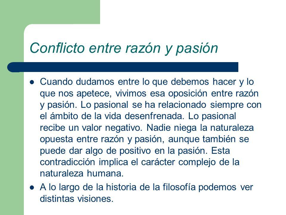 Conflicto entre razón y pasión Cuando dudamos entre lo que debemos hacer y lo que nos apetece, vivimos esa oposición entre razón y pasión. Lo pasional