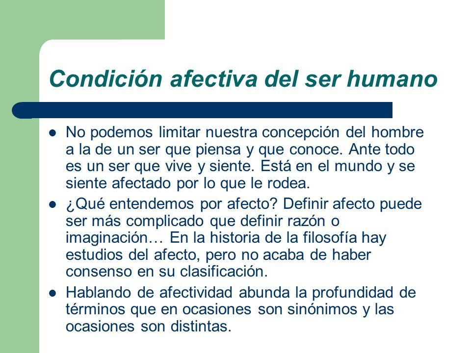 Condición afectiva del ser humano No podemos limitar nuestra concepción del hombre a la de un ser que piensa y que conoce. Ante todo es un ser que viv