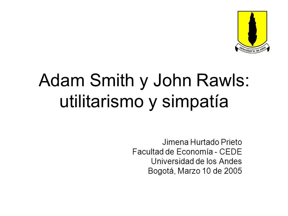 Adam Smith y John Rawls: utilitarismo y simpatía Jimena Hurtado Prieto Facultad de Economía - CEDE Universidad de los Andes Bogotá, Marzo 10 de 2005