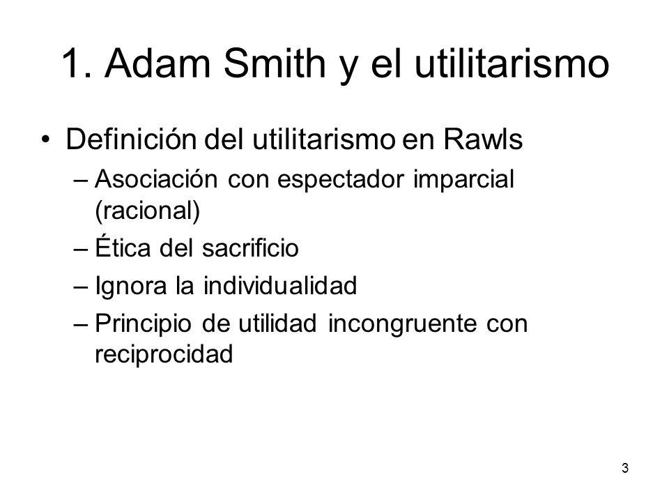 3 1. Adam Smith y el utilitarismo Definición del utilitarismo en Rawls –Asociación con espectador imparcial (racional) –Ética del sacrificio –Ignora l