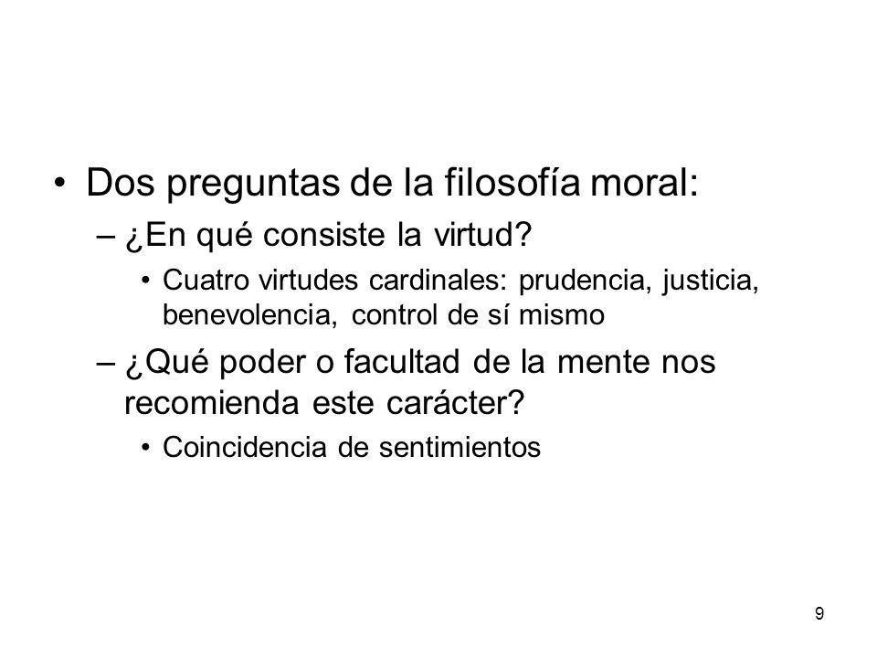 9 Dos preguntas de la filosofía moral: –¿En qué consiste la virtud? Cuatro virtudes cardinales: prudencia, justicia, benevolencia, control de sí mismo