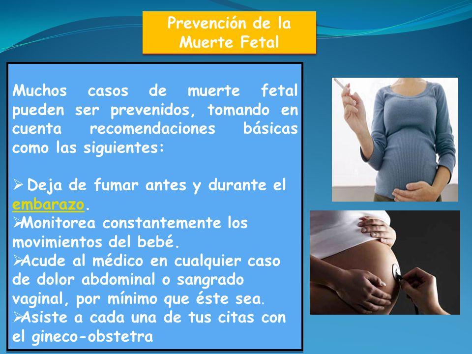 Prevención de la Muerte Fetal Muchos casos de muerte fetal pueden ser prevenidos, tomando en cuenta recomendaciones básicas como las siguientes: Deja