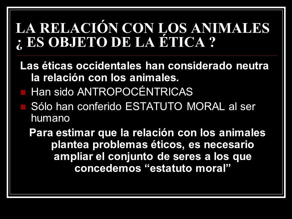 LA RELACIÓN CON LOS ANIMALES ¿ ES OBJETO DE LA ÉTICA ? Las éticas occidentales han considerado neutra la relación con los animales. Han sido ANTROPOCÉ