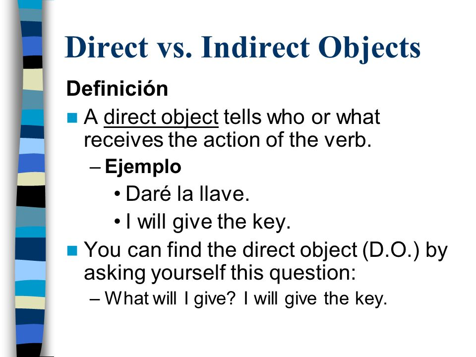 Direct vs. Indirect Objects Definición A direct object tells who or what receives the action of the verb. –Ejemplo Daré la llave. I will give the key.