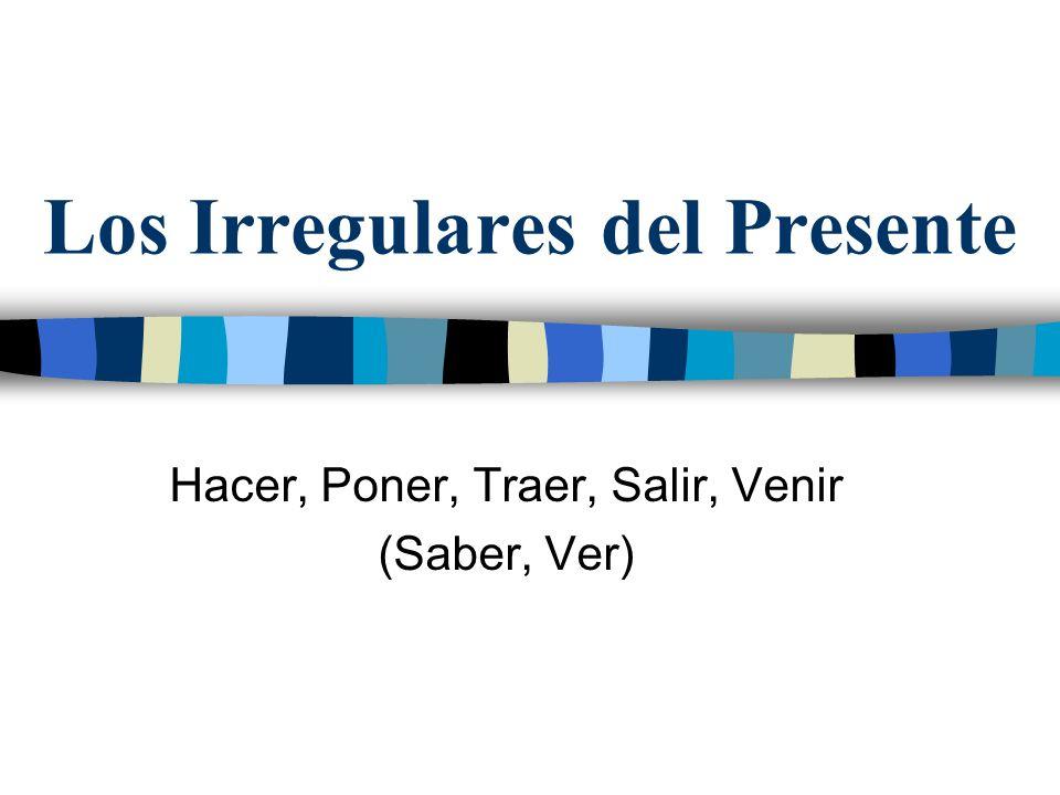 Los Irregulares del Presente Hacer, Poner, Traer, Salir, Venir (Saber, Ver)