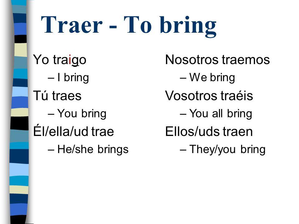 Traer - To bring Yo traigo –I bring Tú traes –You bring Él/ella/ud trae –He/she brings Nosotros traemos –We bring Vosotros traéis –You all bring Ellos/uds traen –They/you bring