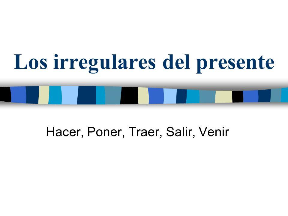 Los irregulares del presente Hacer, Poner, Traer, Salir, Venir
