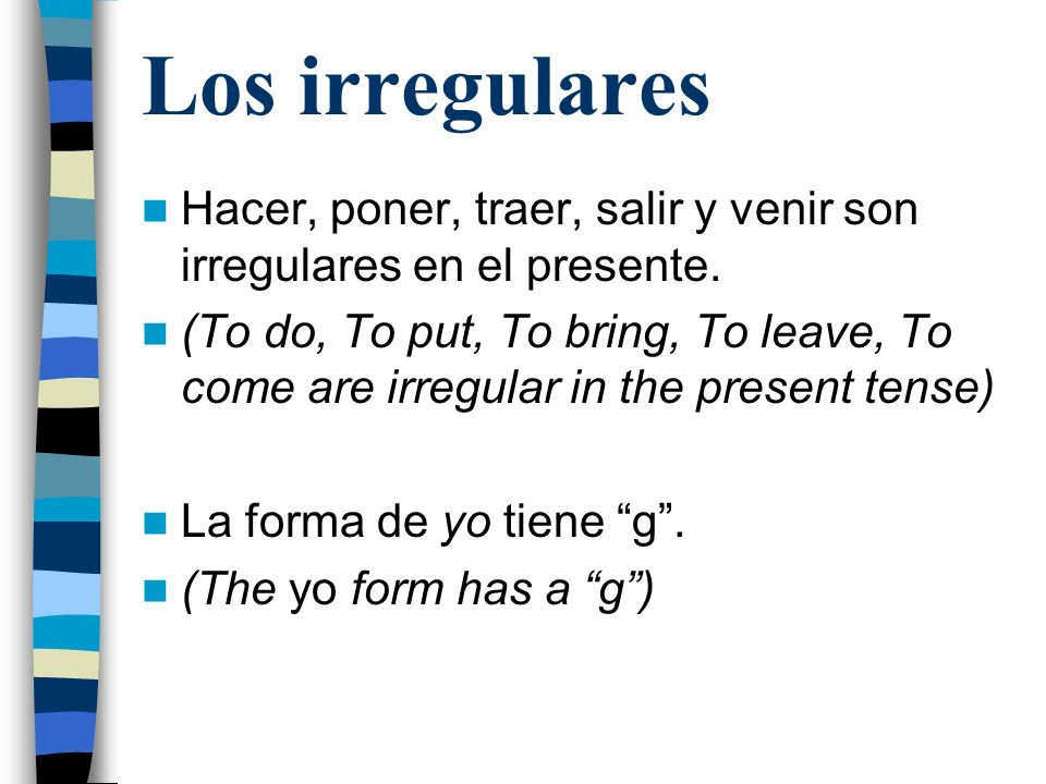 Los irregulares Hacer, poner, traer, salir y venir son irregulares en el presente. (To do, To put, To bring, To leave, To come are irregular in the pr
