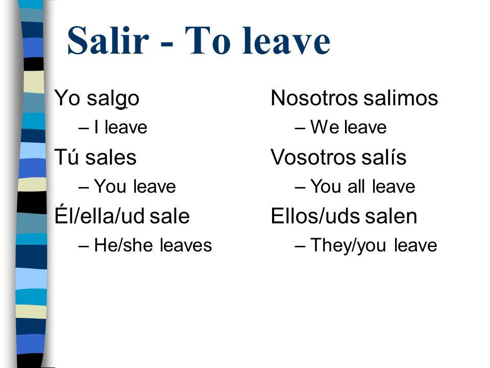 Salir - To leave Yo salgo –I leave Tú sales –You leave Él/ella/ud sale –He/she leaves Nosotros salimos –We leave Vosotros salís –You all leave Ellos/u