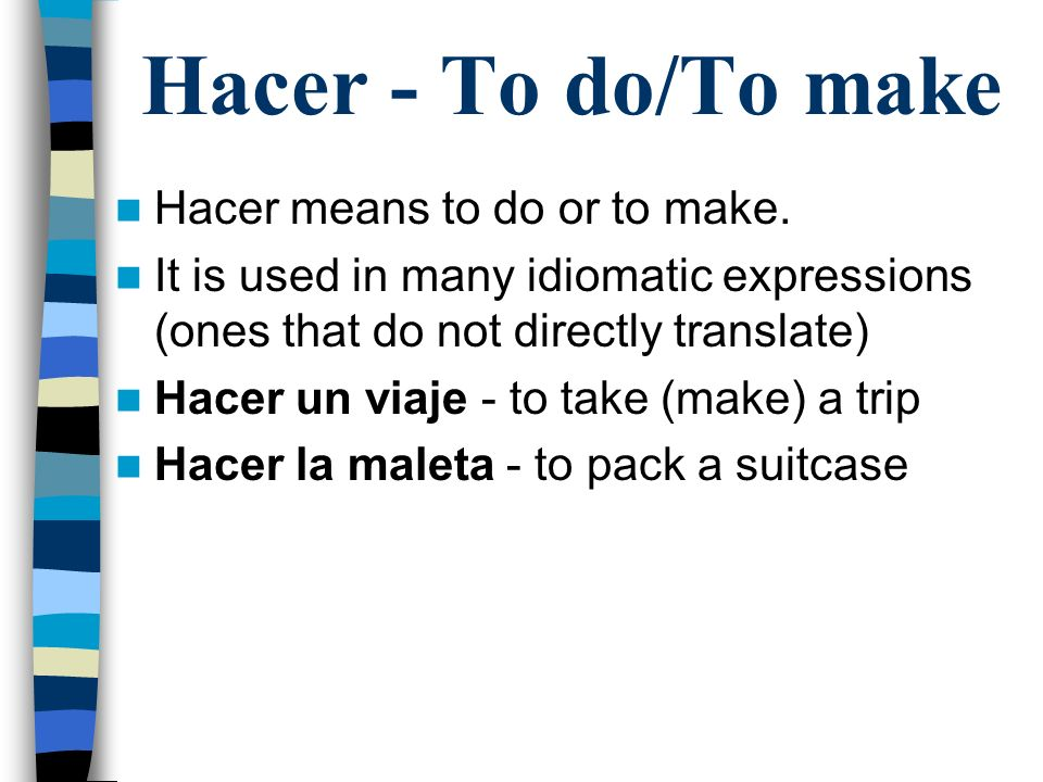 Hacer - To do/To make Hacer means to do or to make. It is used in many idiomatic expressions (ones that do not directly translate) Hacer un viaje - to