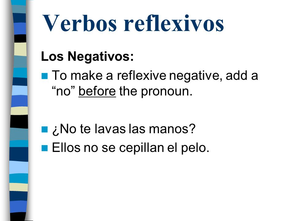 Verbos reflexivos Los Negativos: To make a reflexive negative, add a no before the pronoun. ¿No te lavas las manos? Ellos no se cepillan el pelo.