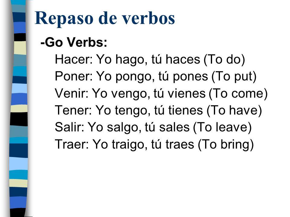 Repaso de verbos -Go Verbs: Hacer: Yo hago, tú haces (To do) Poner: Yo pongo, tú pones (To put) Venir: Yo vengo, tú vienes (To come) Tener: Yo tengo,