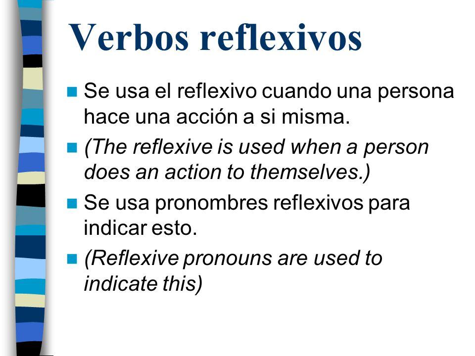 Verbos reflexivos Se usa el reflexivo cuando una persona hace una acción a si misma. (The reflexive is used when a person does an action to themselves