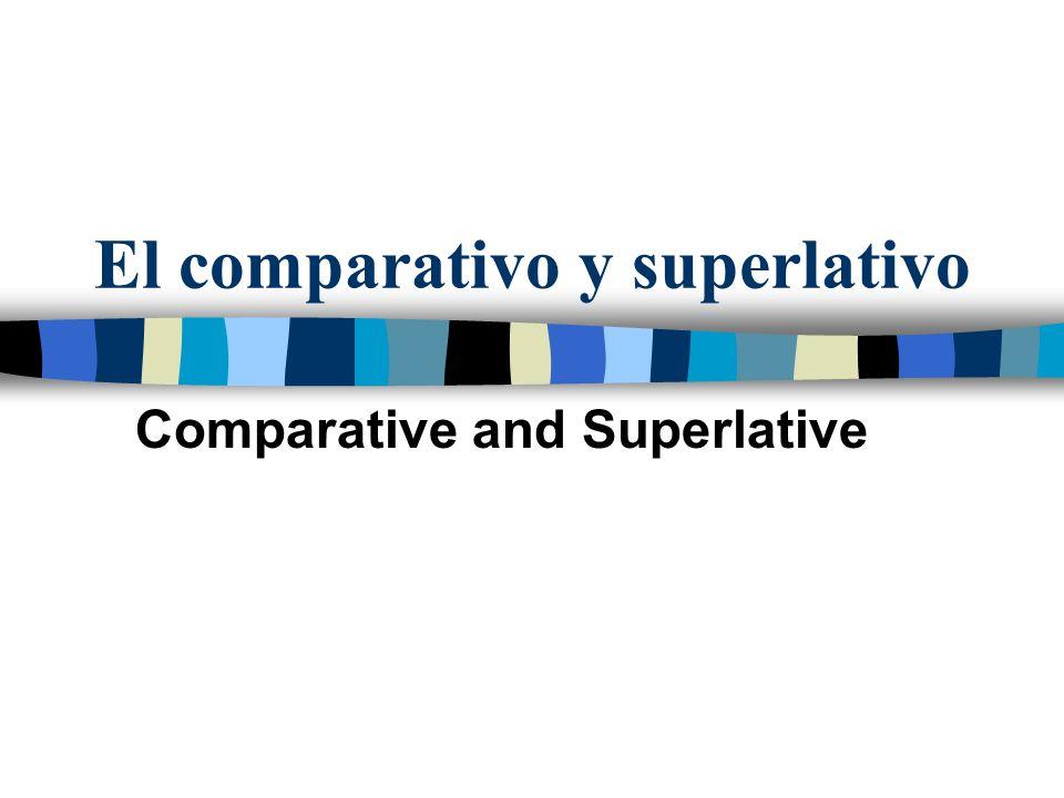 El comparativo y superlativo Comparative and Superlative