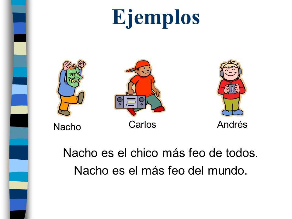 Ejemplos Nacho es el chico más feo de todos. Nacho es el más feo del mundo. Nacho AndrésCarlos