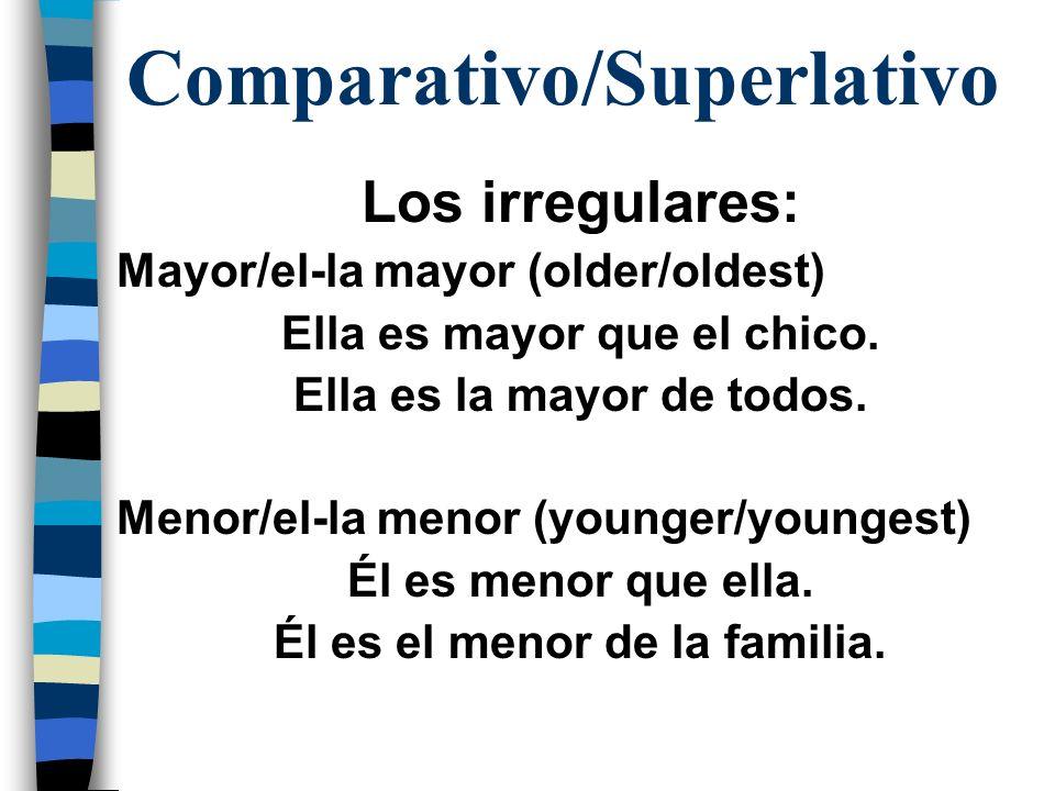 Comparativo/Superlativo Los irregulares: Mayor/el-la mayor (older/oldest) Ella es mayor que el chico. Ella es la mayor de todos. Menor/el-la menor (yo