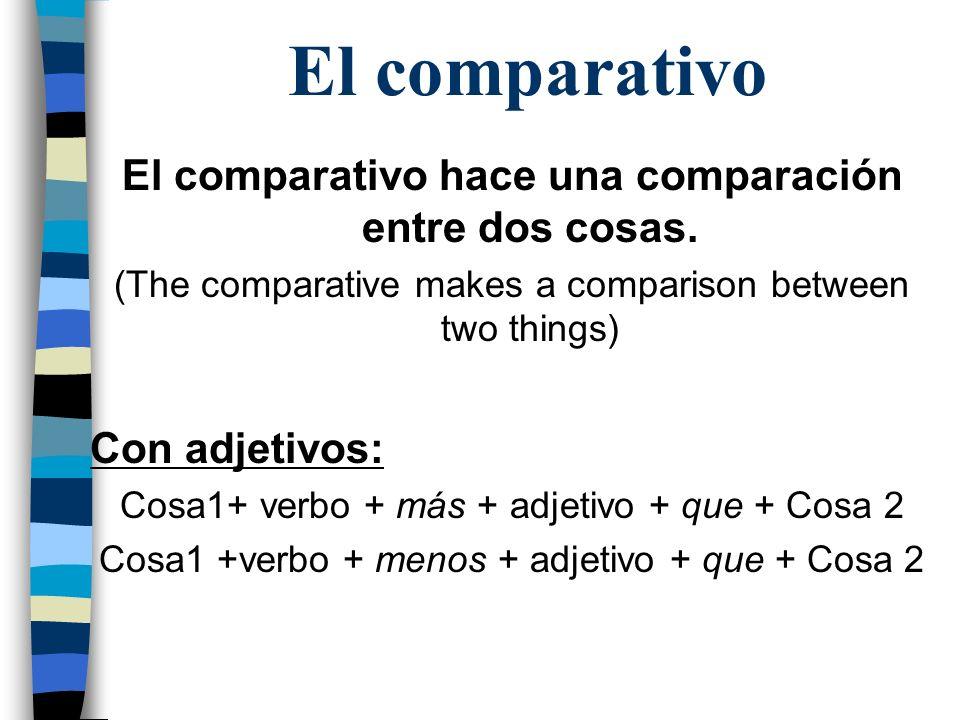 El comparativo El comparativo hace una comparación entre dos cosas. (The comparative makes a comparison between two things) Con adjetivos: Cosa1+ verb