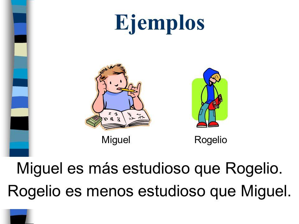Ejemplos Miguel es más estudioso que Rogelio. Rogelio es menos estudioso que Miguel. MiguelRogelio