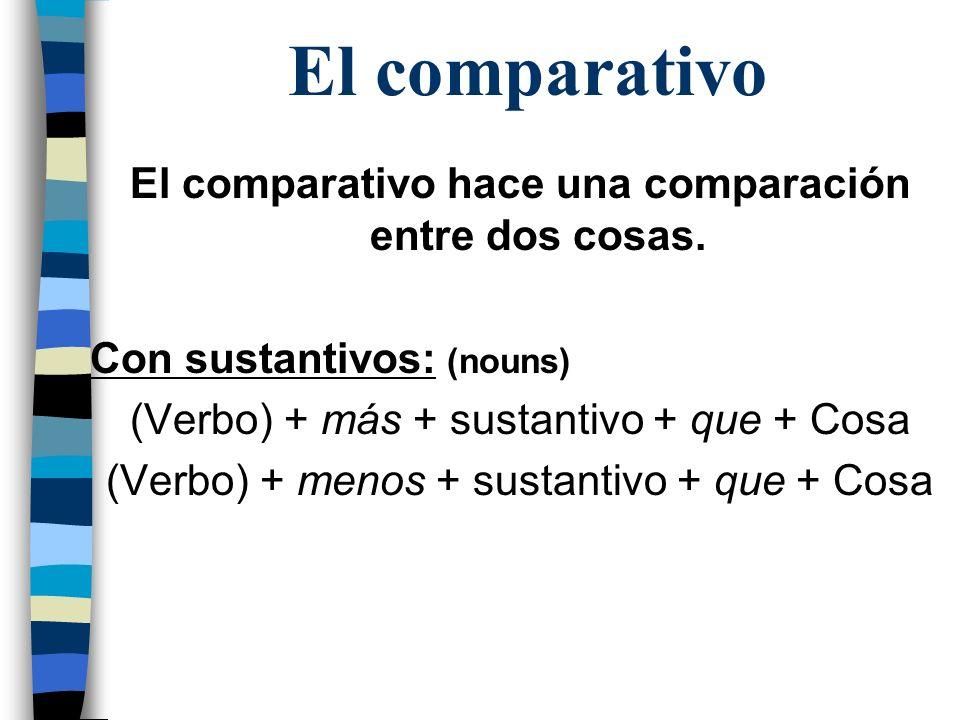 El comparativo El comparativo hace una comparación entre dos cosas. Con sustantivos: (nouns) (Verbo) + más + sustantivo + que + Cosa (Verbo) + menos +