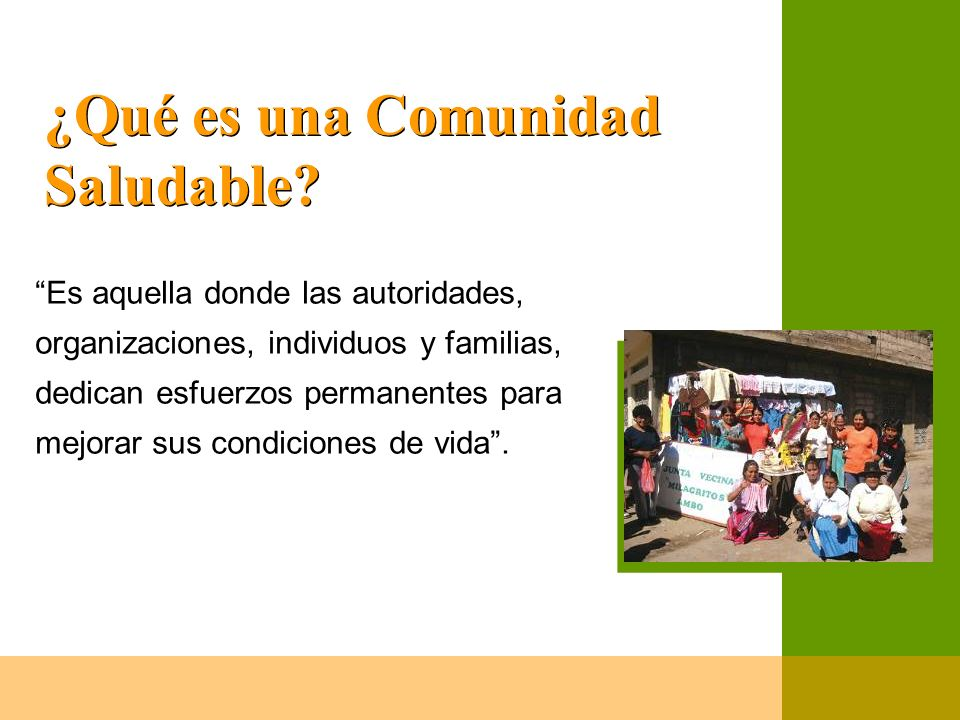 ¿Qué es una Comunidad Saludable? Es aquella donde las autoridades, organizaciones, individuos y familias, dedican esfuerzos permanentes para mejorar s