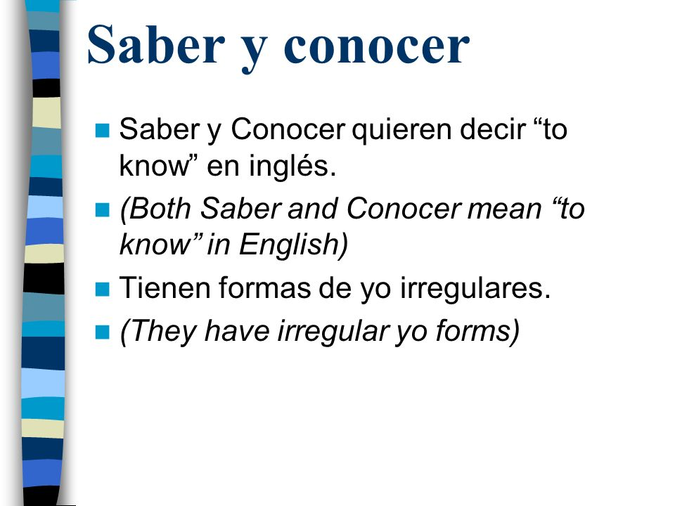 Saber - To know facts Yo sé –I know Tú sabes –You know Él/ella/ud sabe –He/she/you know Nosotros sabemos –We know Vosotros sabéis –You all know Ellos/uds saben –They/you all know *You always use lo when saber stands alone.