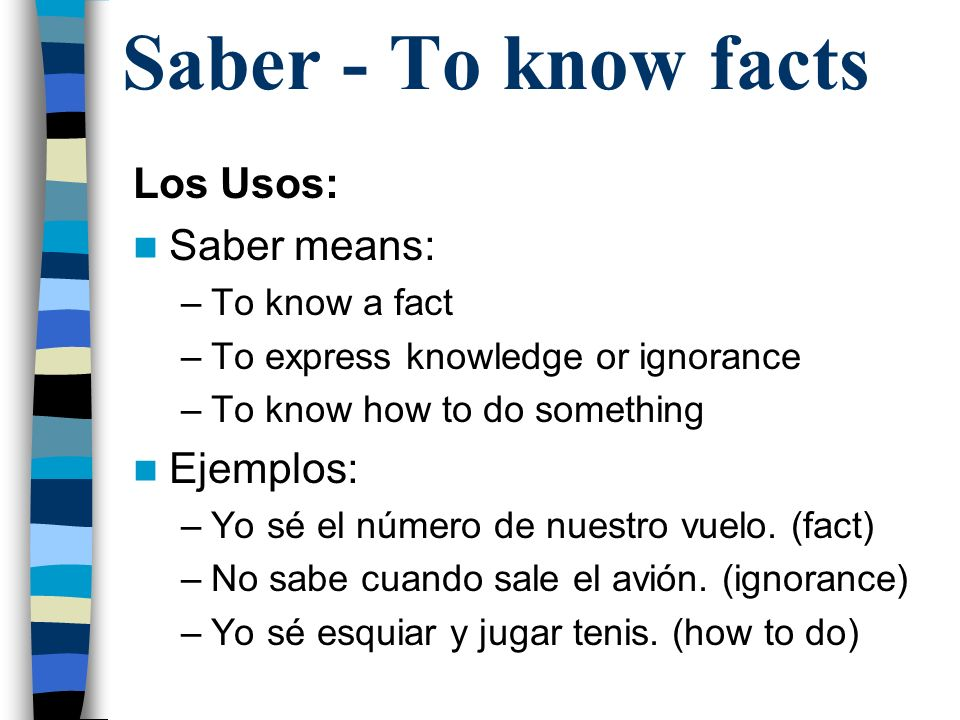 Saber - To know facts Los Usos: Saber means: –To know a fact –To express knowledge or ignorance –To know how to do something Ejemplos: –Yo sé el número de nuestro vuelo.