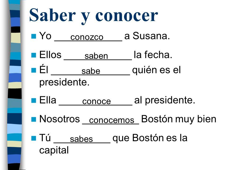 Saber y conocer Yo ____________ a Susana. Ellos ____________ la fecha. Él ______________ quién es el presidente. Ella _____________ al presidente. Nos
