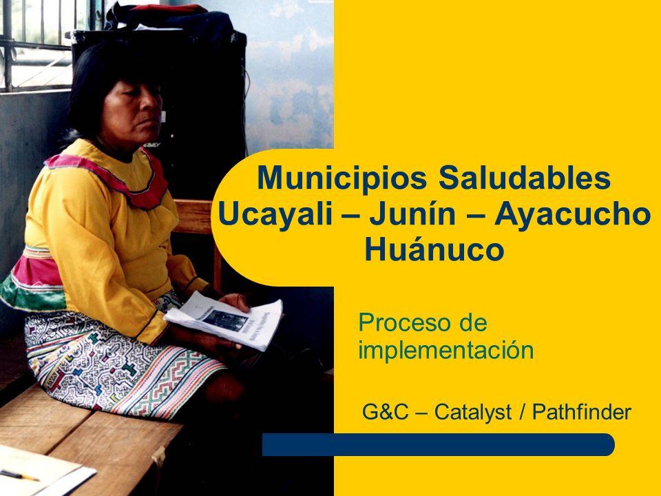 Municipios Saludables Ucayali – Junín – Ayacucho Huánuco Proceso de implementación G&C – Catalyst / Pathfinder
