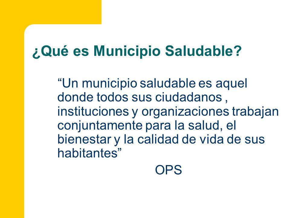 ¿Qué es Municipio Saludable? Un municipio saludable es aquel donde todos sus ciudadanos, instituciones y organizaciones trabajan conjuntamente para la